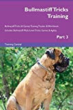 Bullmastiff Tricks Training Bullmastiff Tricks & Games Training Tracker & Workbook. Includes: Bullmastiff Multi-Level Tricks, Games & Agility. Part 3
