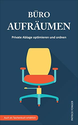 Büro aufräumen: Private Ablage optimieren und ordnen (Ratgeber für ein besseres Leben 3)