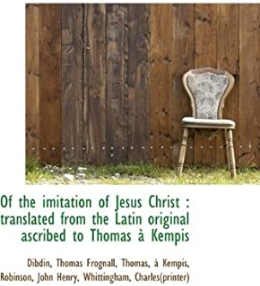 Of the Imitation of Jesus Christ: Translated from the Latin Original Ascribed to Thomas Kempis