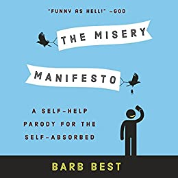 The Misery Manifesto: A Self-Help Parody for the Self-Absorbed by [Barb Best]