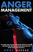 Anger Management: The Ultimate Guide To Manage Your Emotion. Improve Self-Control And Master Your Emotional Intelligence And Live Healthier Without Anger, Stress And Anxiety.
