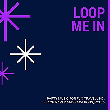 Loop Me In - Party Music For Fun Travelling, Beach Party And Vacations, Vol. 6
