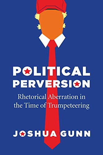 Political Perversion: Rhetorical Aberration in the Time of Trumpeteering (English Edition)