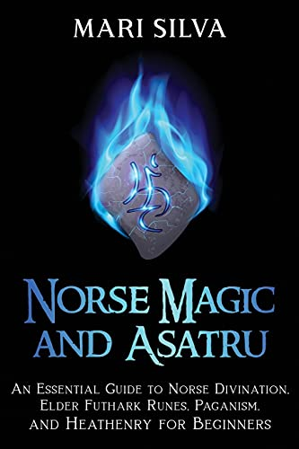 Norse Magic and Asatru: An Essential Guide to Norse Divination, Elder Futhark Runes, Paganism, and Heathenry for Beginners