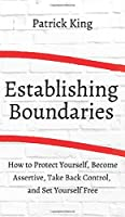 How to Establish Boundaries: Protect Yourself, Become Assertive, Take Back Control, and Set Yourself Free
