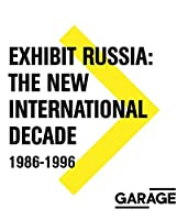 Exhibit Russia: The New International Decade 1986-1996 (Garage Archive Collection) by Viktor Misiano Andrei Kovalev Andrei Erofeev Mary-Angela Schroth(2016-04-26)