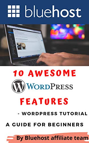 10 Awesome WordPress Features -Wordpress Tutorial: A Guide for Beginners (Bluehost - The Best Webhosting in 2021 and beyond ( Wordpress Hosting ) Book 6)