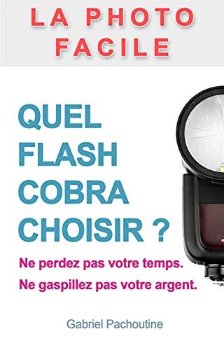 Quel flash cobra choisir ?: Ne perdez plus votre temps. Ne gaspillez pas votre argent. (La photo facile) (French Edition)