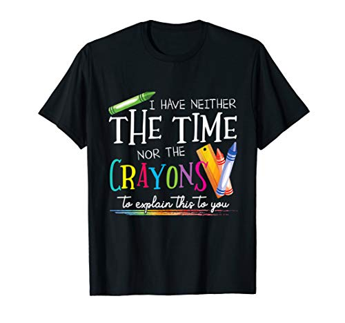 I Have Neither The Time Nor The Crayons To Explain This Gift T-Shirt