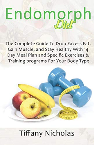 Endomorph Diet: The Complete Guide To Drop Excess Fat, Gain Muscle, and Stay Healthy With 14 Day Meal Plan and Specific Exercises & Training programs For Your Body Type (2021)