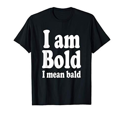 I Am Bold I Mean Bald, Baldy Bald Head Hairless T-Shirt