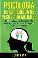 Psicología de la Pérdida de Peso Para Mujeres: La Mentalidad y la Estrategia más Probadas Para Mantenerse Delgado Permanentemente!