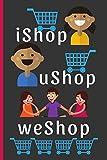 iShop uShop weShop: Funny Novelty Shopping Notebook / Journal (6 x 9)