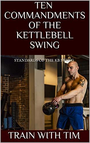 TEN COMMANDMENTS OF THE KETTLEBELL SWING: STANDARDS OF THE KB SWING (Kettlebells 101 Series - How to KB Swing Book 1) (English Edition)