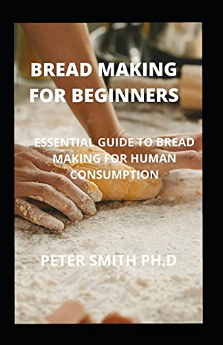 Bread Making For Beginners: Essential Guide To Bread Making For Human Consumption