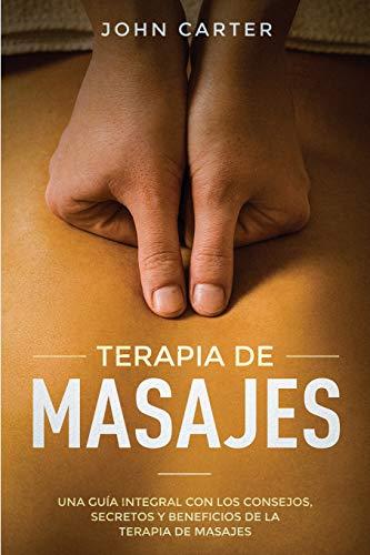 TERAPIA DE MASAJES: Una Guía Integral con los Consejos, Secretos y Beneficios de la Terapia de Masajes (Massage Therapy Spanish Version): 2 (Relajación)
