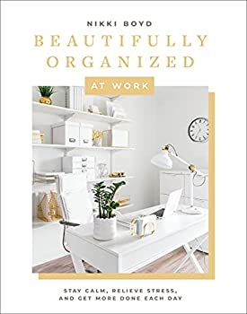 Beautifully Organized at Work  Bring Order and Joy to Your Work Life So You Can Stay Calm Relieve Stress and Get More Done Each Day