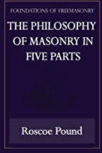The Philosophy of Masonry in Five Parts (Foundations of Freemasonry Series)