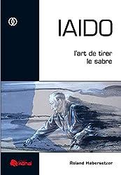« IAIDO : L'art de tirer le sabre », Roland Habersetzer