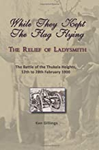 While They Kept The Flag Flying: The Relief of Ladysmith and The Battle of the Thukela Heights, 12th to 28th February 1900