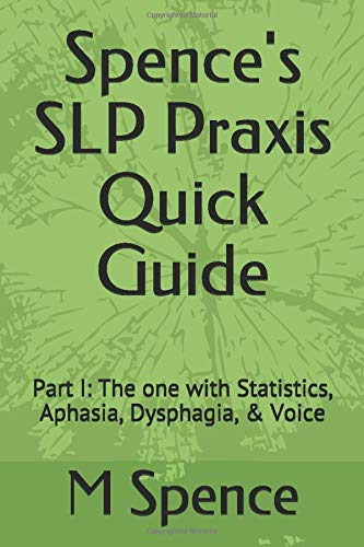 Spence's SLP Praxis Quick Guide: Part I: The one with Statistics, Aphasia, Dysphagia, & Voice (Spence's SLP Praxis Quick Guides)