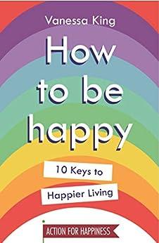 How to Be Happy: 10 Keys to Happier Living (English Edition) van [Vanessa King]