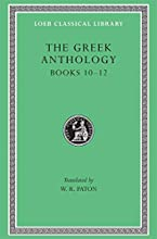 The Greek Anthology, Volume IV: Book 10: The Hortatory and Admonitory Epigrams. Book 11: The Convivial and Satirical Epigrams. Book 12: Strato