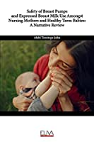 Safety of Breast Pumps and Expressed Breast Milk Use Amongst Nursing Mothers and Healthy Term Babies: A Narrative Review