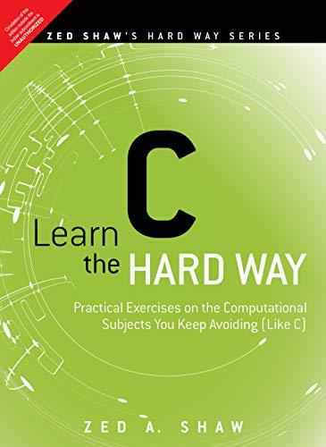 Learn C the Hard Way - Practical Exercises on the Computational Subjects You Keep Avoiding (Like C)