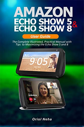 Amazon Echo Show 5 & Echo Show 8 User Guide: The Complete Illustrated, Practical Manual with Tips to Maximizing the Echo Show 5 and 8 (English Edition)