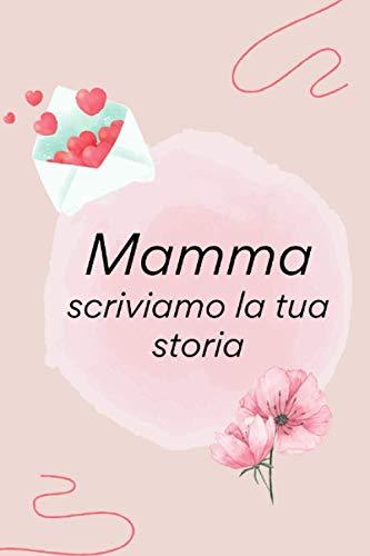 Mamma Scriviamo La Tua Storia: diario per mia madre, Un Libro per condividere la storia della sua vita, mi racconti la tua Storia, 120 pagine, regalo per le madri
