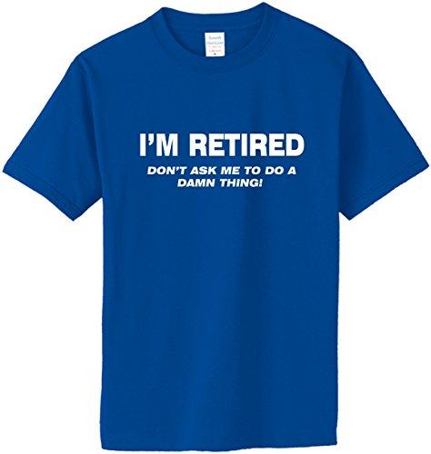 I'm Retired Don't Ask Me to Do A Damn Thing T-Shirt~Royal Blue~Adult LG