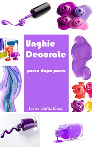 Lana Della Rosa - Unghie Decorate passo dopo passo  (2020)