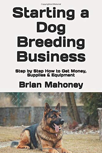 Starting a Dog Breeding Business: Step by Step How to Get Money, Supplies & Equipment
