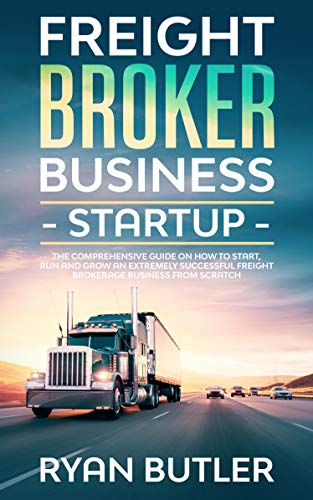 Freight Broker Business Startup: The Comprehensive Guide on How to Start, Manage and Scale a Profitable Freight Brokerage Business from Scratch by [Ryan Butler]