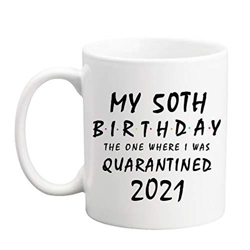 50th Birthday Gifts for Women - My 50th Birthday The One Where I was Quarantined 2021 Mug - Mothers Day Gifts 50th Birthday Mug 11 oz Novelty Coffee Mug Sister Mug Friend Mug Best Gifts for Mom