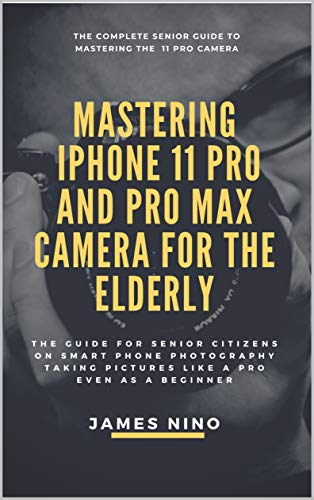 Mastering the iPhone 11 Pro and Pro Max Camera for the Elderly: The Guide for Senior Citizens on Smart Phone Photography Taking Pictures like a Pro Even as a Beginner (English Edition)