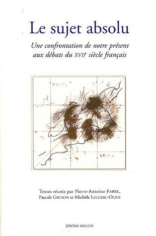 Le sujet absolu : Une confrontation de notre présent aux débats du XVIIe siècle français