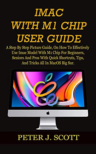 IMAC WITH M1 CHIP USER GUIDE: A Step By Step Picture Guide, On How To Effectively Use Imac Model With M1 Chip For Beginners, Seniors And Pros With Quick ... Tricks All In MacOS Big S (English Edition)