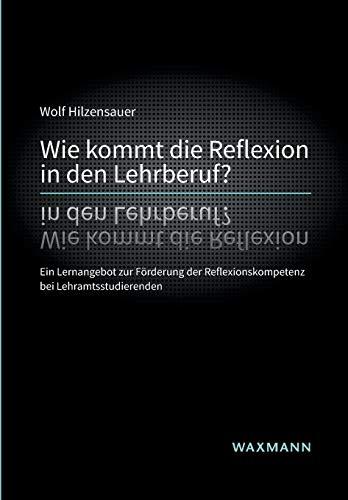 Wie kommt die Reflexion in den Lehrberuf? Ein Lernangebot zur Förderung der Reflexionskompetenz bei Lehramtsstudierenden (Internationale Hochschulschriften)