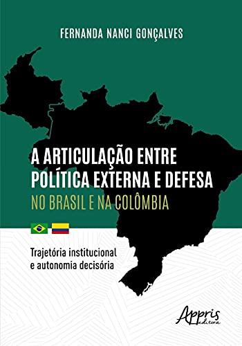 A Articulação Entre Política Externa e Defesa no Brasil e na Colômbia: Trajetória Institucional e Autonomia Decisória