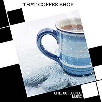 That Coffee Shop - Chill Out Lounge Music