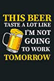 This Beer Taste A Lot Like I M Not Going To Work Tomorrow: Notebook Planner - 6x9 inch Daily Planner Journal, To Do List Notebook, Daily Organizer, 114 Pages