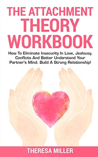 THE ATTACHMENT THEORY WORKBOOK: How To Eliminate Insecurity In Love, Jealousy, Conflicts And Better Understand Your Partner's Mind. Build A Strong Relationships! (Anxiety Series)