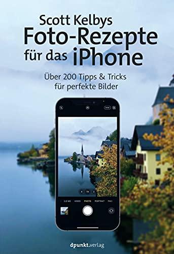Scott Kelbys Foto-Rezepte für das iPhone: Über 200 Tipps & Tricks für perfekte Bilder