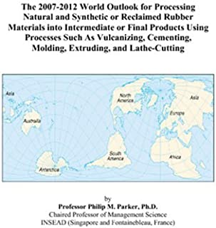 The 2007-2012 World Outlook for Processing Natural and Synthetic or Reclaimed Rubber Materials into Intermediate or Final Products Using Processes ... Molding, Extruding, and Lathe-Cutting