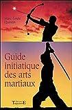 Le guide initiatique des arts martiaux - La voie sublime des énergies