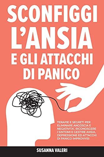 Sconfiggi l'Ansia e gli Attacchi di Panico: Terapie e Segreti per Eliminare Angoscia e Negatività, Riconoscere i Sintomi e Gestire Ansia, Depressione ed Attacchi di Panico Improvvisi