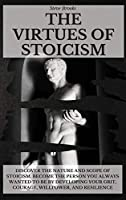 The Virtues of Stoicism: Discover The Nature And Scope Of Stoicism. Become the Person You Always Wanted to Be By Developing Your Grit, Courage, Willpower, and Resilience.