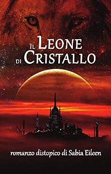 Il Leone di Cristallo (Italian Edition) by [Sabia Eileen]